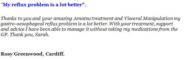 """""""My reflux problem is a lot better"""". Thanks to you and your amazing Amatsu treatment and Visceral Manipulation my gastro-oesophageal reflux problem is a lot better. With your treatment, support and advice I have been able to manage it without taking my medications from the GP. Thank you, Sarah. Rosy Greenwood, Cardiff."""