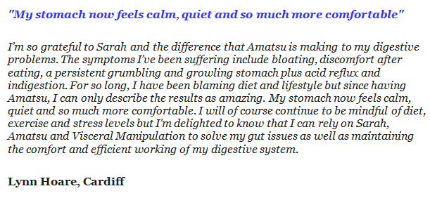 """""""My stomach now feels calm, quiet and so much more comfortable"""" I'm so grateful to Sarah and the difference that Amatsu is making to my digestive problems. The symptoms I've been suffering include bloating, discomfort after eating, a persistent grumbling and growling stomach plus acid reflux and indigestion. For so long, I have been blaming diet and lifestyle but since having Amatsu, I can only describe the results as amazing. My stomach now feels calm, quiet and so much more comfortable. I will of course continue to be mindful of diet, exercise and stress levels but I'm delighted to know that I can rely on Sarah, Amatsu and Visceral Manipulation to solve my gut issues as well as maintaining the comfort and efficient working of my digestive system. Lynn Hoare, Cardiff"""